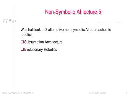 EASy Summer 2006Non-Symbolic AI lecture 51 We shall look at 2 alternative non-symbolic AI approaches to robotics  Subsumption Architecture  Evolutionary.