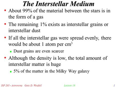 ISP 205 - Astronomy Gary D. Westfall1Lecture 19 The Interstellar Medium About 99% of the material between the stars is in the form of a gas The remaining.