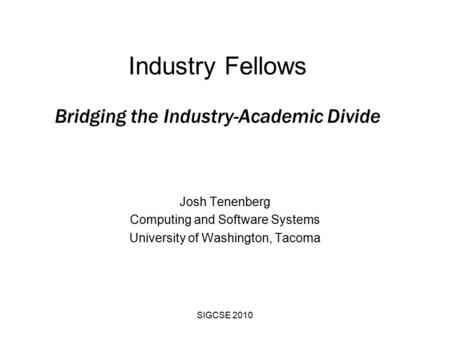 SIGCSE 2010 Industry Fellows Bridging the Industry-Academic Divide Josh Tenenberg Computing and Software Systems University of Washington, Tacoma.