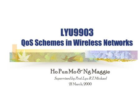 LYU9903 QoS Schemes in Wireless Networks Ho Pun Mo & Ng Maggie Supervised by Prof. Lyu R.T. Michael 21 March, 2000.