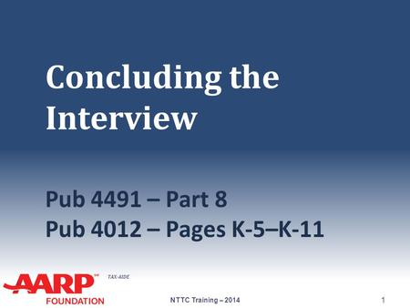 TAX-AIDE Concluding the Interview Pub 4491 – Part 8 Pub 4012 – Pages K-5–K-11 NTTC Training – 2014 1.