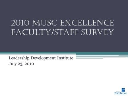 2010 MUSC Excellence Faculty/Staff Survey Leadership Development Institute July 23, 2010.