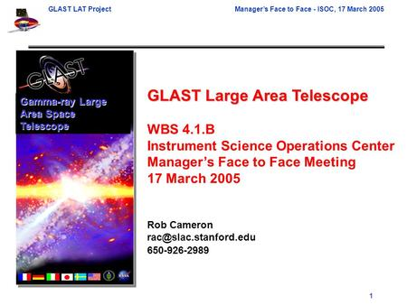 GLAST LAT ProjectManager's Face to Face - ISOC, 17 March 2005 1 GLAST Large Area Telescope WBS 4.1.B Instrument Science Operations Center Manager's Face.