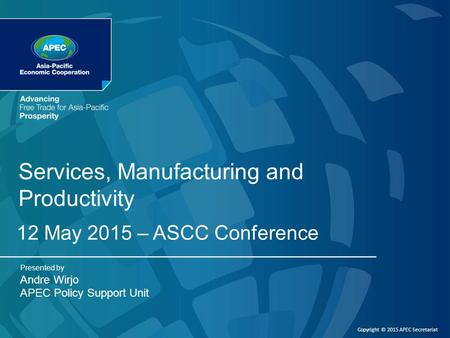 Copyright © 2015 APEC Secretariat Services, Manufacturing and Productivity 12 May 2015 – ASCC Conference Presented by Andre Wirjo APEC Policy Support Unit.