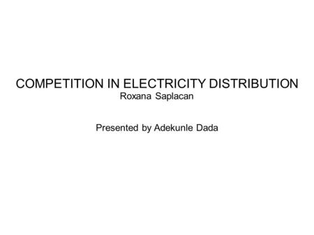 COMPETITION IN ELECTRICITY DISTRIBUTION Roxana Saplacan Presented by Adekunle Dada.