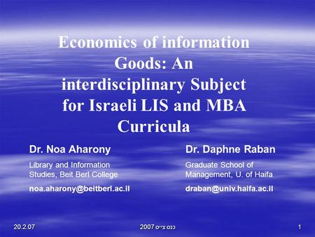 20.2.07כנס צייס 20071 Economics of information Goods: An interdisciplinary Subject for Israeli LIS and MBA Curricula Dr. Noa Aharony Library and Information.