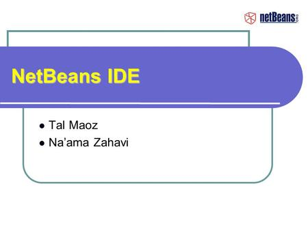 NetBeans IDE Tal Maoz Na'ama Zahavi. Agenda Introduction to IDE NetBeans History & Overview NetBeans Matisse How To Get Started Detailed Demos.