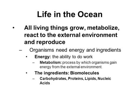 Life in the Ocean All living things grow, metabolize, react to the external environment and reproduce –Organisms need energy and ingredients Energy: the.