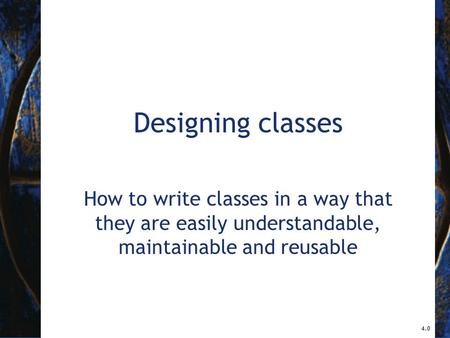 Designing classes How to write classes in a way that they are easily understandable, maintainable and reusable 4.0.