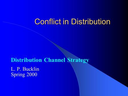 Conflict in Distribution Distribution Channel Strategy L. P. Bucklin Spring 2000.