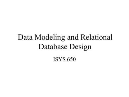 Data Modeling and Relational Database Design ISYS 650.