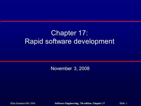 ©Ian Sommerville 2004Software Engineering, 7th edition. Chapter 17 Slide 1 Chapter 17: Rapid software development November 3, 2008.