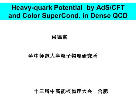 Heavy-quark Potential by AdS/CFT and Color SuperCond. in Dense QCD 侯德富 华中师范大学粒子物理研究所 十三届中高能核物理大会,合肥.