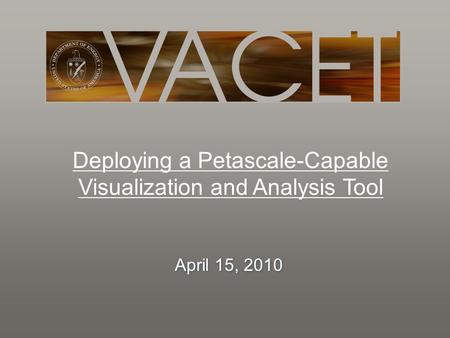 Deploying a Petascale-Capable Visualization and Analysis Tool April 15, 2010.