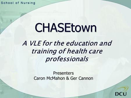 A VLE for the education and training of health care professionals CHASEtown Presenters Caron McMahon & Ger Cannon.