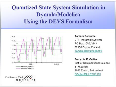 Quantized State System Simulation in Dymola/Modelica Using the DEVS Formalism Tamara Beltrame VTT, Industrial Systems PO Box 1000, VM3 02150 Espoo, Finland.