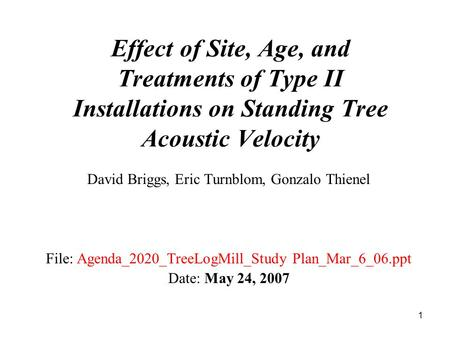 1 Effect of Site, Age, and Treatments of Type II Installations on Standing Tree Acoustic Velocity David Briggs, Eric Turnblom, Gonzalo Thienel File: Agenda_2020_TreeLogMill_Study.