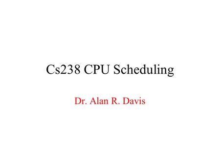 Cs238 CPU Scheduling Dr. Alan R. Davis.