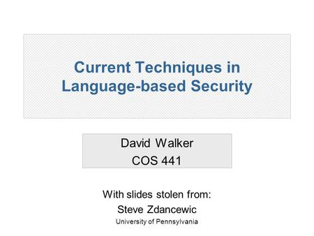 Current Techniques in Language-based Security David Walker COS 441 With slides stolen from: Steve Zdancewic University of Pennsylvania.