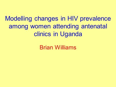 Modelling changes in HIV prevalence among women attending antenatal clinics in Uganda Brian Williams.