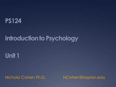 PS124 Introduction to Psychology Unit 1 Nichola Cohen Ph.D.