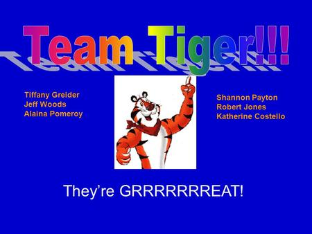 They're GRRRRRRREAT! Tiffany Greider Jeff Woods Alaina Pomeroy Shannon Payton Robert Jones Katherine Costello.