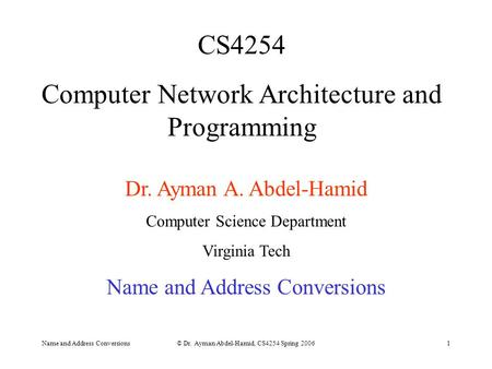 Name and Address Conversions© Dr. Ayman Abdel-Hamid, CS4254 Spring 20061 CS4254 Computer Network Architecture and Programming Dr. Ayman A. Abdel-Hamid.