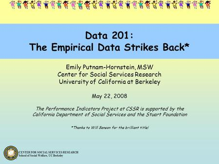 CENTER FOR SOCIAL SERVICES RESEARCH School of Social Welfare, UC Berkeley Data 201: The Empirical Data Strikes Back* Emily Putnam-Hornstein, MSW Center.