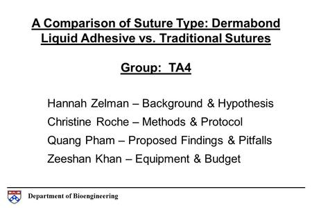 Department of Bioengineering A Comparison of Suture Type: Dermabond Liquid Adhesive vs. Traditional Sutures Group: TA4 Hannah Zelman – Background & Hypothesis.
