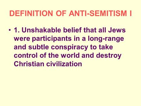 DEFINITION OF ANTI-SEMITISM I 1. Unshakable belief that all Jews were participants in a long-range and subtle conspiracy to take control of the world and.