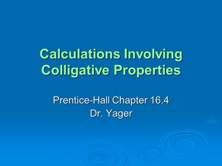 Calculations Involving Colligative Properties Prentice-Hall Chapter 16.4 Dr. Yager.