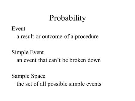 Probability Event a result or outcome of a procedure Simple Event an event that can't be broken down Sample Space the set of all possible simple events.