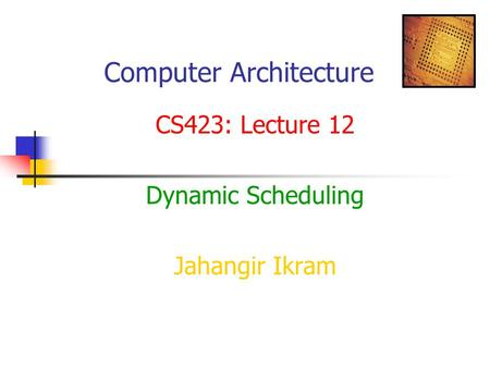 Computer Architecture CS423: Lecture 12 Dynamic Scheduling Jahangir Ikram.