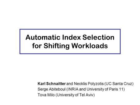 Karl Schnaitter and Neoklis Polyzotis (UC Santa Cruz) Serge Abiteboul (INRIA and University of Paris 11) Tova Milo (University of Tel Aviv) Automatic Index.