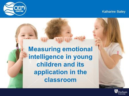 Kate BaileyKatharine Bailey Measuring emotional intelligence in young children and its application in the classroom.