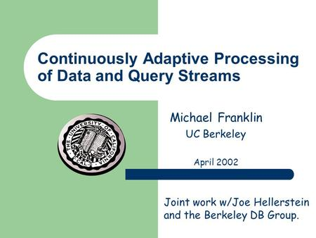 Continuously Adaptive Processing of Data and Query Streams Michael Franklin UC Berkeley April 2002 Joint work w/Joe Hellerstein and the Berkeley DB Group.