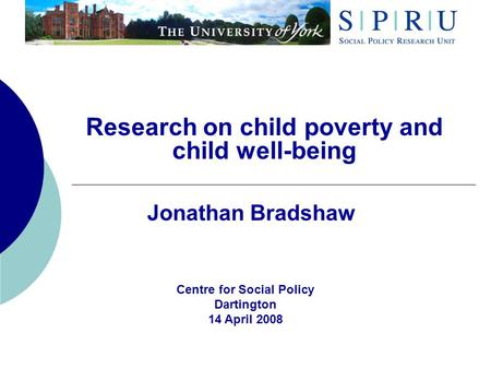 Research on child poverty and child well-being Jonathan Bradshaw Centre for Social Policy Dartington 14 April 2008.