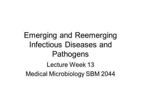 Emerging and Reemerging Infectious Diseases and Pathogens Lecture Week 13 Medical Microbiology SBM 2044.