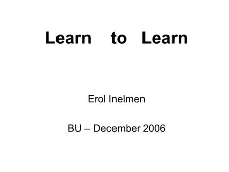 Erol Inelmen BU – December 2006 Learn to Learn. OUTLINE Introduction Exploration Application Conclusion.