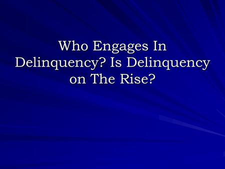 Who Engages In Delinquency? Is Delinquency on The Rise?