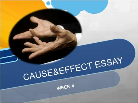 WEEK 4 CAUSE&EFFECT ESSAY. A Cause & Effect Essay explains or analyzes reasons/results of something. REASONS/CAU SES EFFECTS.