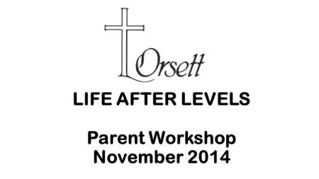 LIFE AFTER LEVELS Parent Workshop November 2014. LIFE AFTER LEVELS INTRODUCTION  From September 2014 all maintained schools were required to move to.