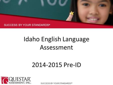 SUCCESS BY YOUR STANDARDS ® Idaho English Language Assessment 2014-2015 Pre-ID SUCCESS BY YOUR STANDARDS ®