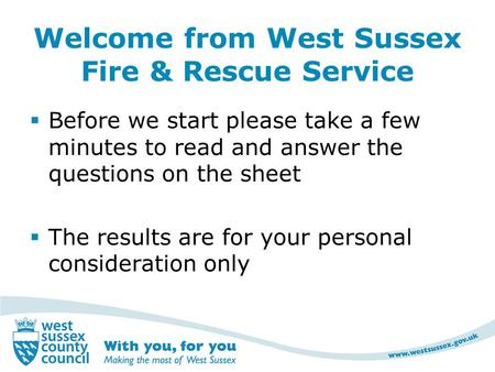 Welcome from West Sussex Fire & Rescue Service  Before we start please take a few minutes to read and answer the questions on the sheet  The results.