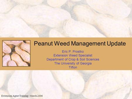Peanut Weed Management Update Eric P. Prostko Extension Weed Specialist Department of Crop & Soil Sciences The University of Georgia Tifton Extension Agent.