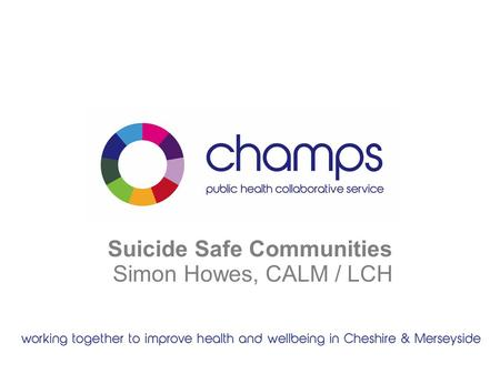 Suicide Safe Communities Simon Howes, CALM / LCH.