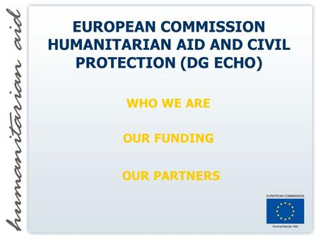 EUROPEAN COMMISSION HUMANITARIAN AID AND CIVIL PROTECTION (DG ECHO) WHO WE ARE OUR FUNDING OUR PARTNERS.