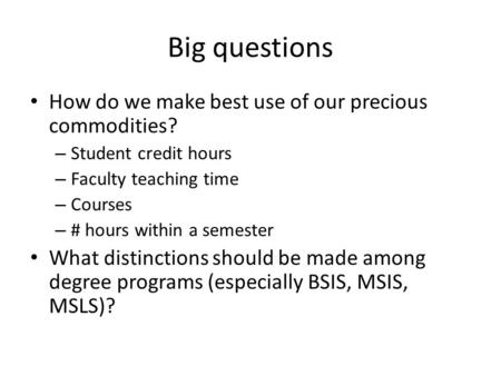 Big questions How do we make best use of our precious commodities? – Student credit hours – Faculty teaching time – Courses – # hours within a semester.
