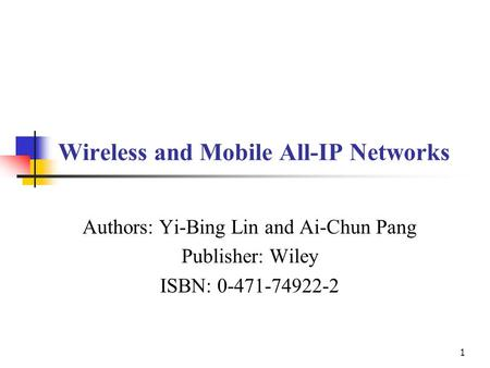 1 Wireless and Mobile All-IP Networks Authors: Yi-Bing Lin and Ai-Chun Pang Publisher: Wiley ISBN: 0-471-74922-2.