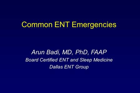 Common ENT Emergencies Arun Badi, MD, PhD, FAAP Board Certified ENT and Sleep Medicine Dallas ENT Group.